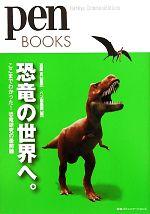 恐竜の世界へ。 ここまでわかった!恐竜研究の最前線(pen BOOKS)(単行本)