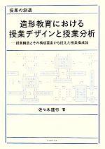 造形教育における授業デザインと授業分析 授業構造とその構成要素から捉えた授業構成論(単行本)