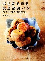 ポリ袋で作る天然酵母パン フライパンや鍋で手軽に焼ける(単行本)