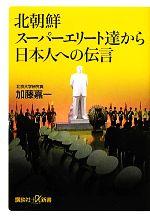 北朝鮮スーパーエリート達から日本人への伝言(講談社+α新書)(新書)