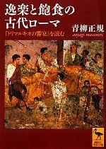 逸楽と飽食の古代ローマ『トリマルキオの饗宴』を読む講談社学術文庫2112
