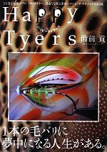 Happy Tyers ひと巻き入魂のプロ・フライタイヤー、自由なる旅と渾身のタイイング・テクニックの記録。(単行本)