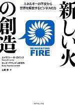 新しい火の創造 エネルギーの不安から世界を解放するビジネスの力(単行本)