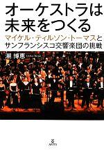 オーケストラは未来をつくる マイケル・ティルソン・トーマスとサンフランシスコ交響楽団の挑戦(単行本)