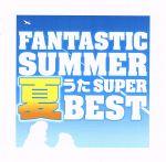 ファンタスティック・サマー ~夏うたスーパー・ベスト(通常)(CDA)