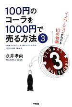 100円のコーラを1000円で売る方法 イノベーションがわかる10の物語(3)(単行本)