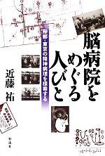 脳病院をめぐる人びと 帝都・東京の精神病理を探索する(単行本)