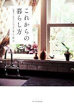 これからの暮らし方 心地よく生きるための衣・食・住・緑・美(単行本)