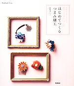 はじめてつくるつまみ細工 季節のモチーフから、特別な日の花かんざしまで(Handmade Series)(単行本)