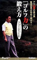 「ゴルフ力」の鍛え方 アマ100勝の実力者阪田哲男が初めて明かす!(新書)