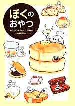 ぼくのおやつ おうちにあるもので作れるパンとお菓子56レシピ(単行本)