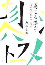 感じる漢字 心が解き放たれる言葉(単行本)