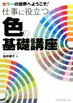 仕事に役立つ色の基礎講座 カラーの世界へようこそ!(単行本)