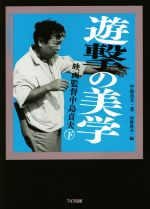 遊撃の美学 映画監督中島貞夫(ワイズ出版映画文庫9)(下)(文庫)