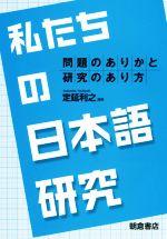 私たちの日本語研究 問題のありかと研究のあり方(単行本)