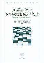 原発災害はなぜ不均等な復興をもたらすのか福島事故から「人間の復興」,地域再生へ