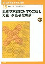 児童や家庭に対する支援と児童・家庭福祉制度 第6版(新・社会福祉士養成講座15)(単行本)
