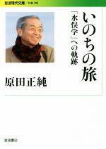 いのちの旅 「水俣学」への軌跡(岩波現代文庫 社会298)(文庫)