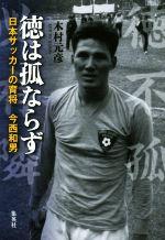 徳は孤ならず日本サッカーの育将 今西和男