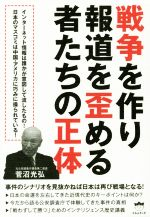 戦争を作り報道を歪める者たちの正体 事件のシナリオを見抜かねば日本は再び戦場となる!(単行本)