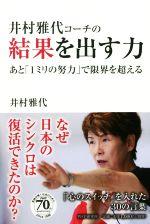 井村雅代コーチの結果を出す力 あと「1ミリの努力」で限界を超える(単行本)