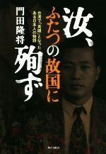 汝、ふたつの故国に殉ず 台湾で「英雄」となったある日本人の物語(単行本)