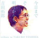 今日までそして明日からも、吉田拓郎 tribute to TAKURO YOSHIDA(通常)(CDA)