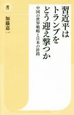 習近平はトランプをどう迎え撃つか 中国の世界戦略と日本の針路(潮新書)(新書)