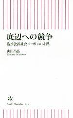 底辺への競争 格差放置社会ニッポンの末路(朝日新書635)(新書)