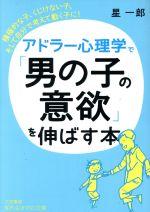 アドラー心理学で「男の子の意欲」を伸ばす本 積極的な子、くじけない子、そして自分で考えて動く子に!(知的生きかた文庫)(文庫)
