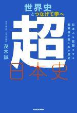 世界史とつなげて学べ 超日本史 日本人を覚醒させる教科書が教えない歴史(単行本)