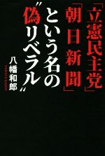 """「立憲民主党」「朝日新聞」という名の""""偽リベラル""""(単行本)"""