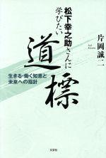 松下幸之助さんに学びたい道標 生きる・働く知恵と未来への指針(単行本)