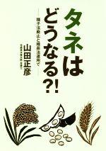 タネはどうなる?! 種子法廃止と種苗法運用で(単行本)