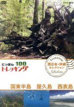 にっぽんトレッキング100 西日本・沖縄 セレクション 国東半島 屋久島 西表島(通常)(DVD)