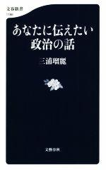 あなたに伝えたい政治の話(文春新書1186)(新書)