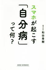 スマホが起こす「自分病」って何?(WIDE SHINSHO)(新書)