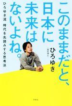 このままだと、日本に未来はないよね。 ひろゆき流時代を先読みする思考法(単行本)