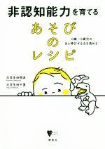 非認知能力を育てるあそびのレシピ 0歳~5歳児のあと伸びする力を高める(こころライブラリー)(単行本)
