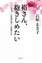裕さん、抱きしめたい 亡き夫・石原裕次郎への慕情の記(単行本)