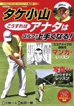 タケ小山 こうすればアナタはゴルフがうまくなる! ゴルフレッスンコミック特別編集(にちぶんMOOK タケ小山コミックレッスンシリーズ第2弾)(単行本)