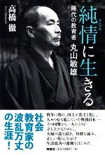 純情に生きる 稀代の教育者・丸山敏雄(単行本)