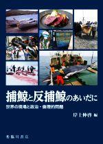 捕鯨と反捕鯨のあいだに世界の現場と政治・倫理的問題