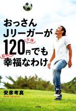 おっさんJリーガーが年俸120円でも最高に幸福なわけ(単行本)